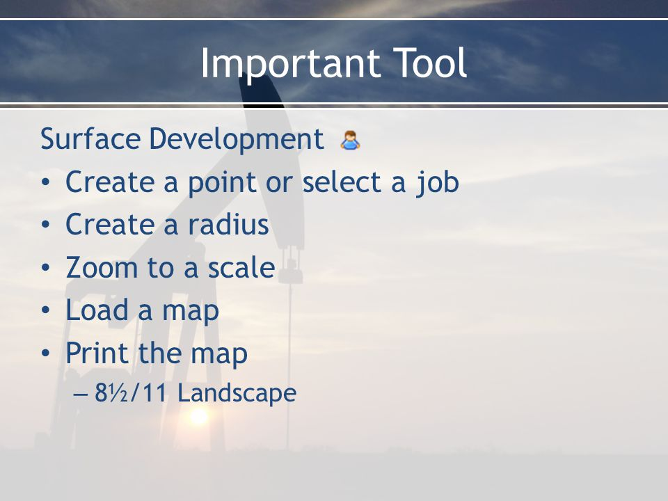Important Tool Surface Development Create a point or select a job Create a radius Zoom to a scale Load a map Print the map – 8½/11 Landscape