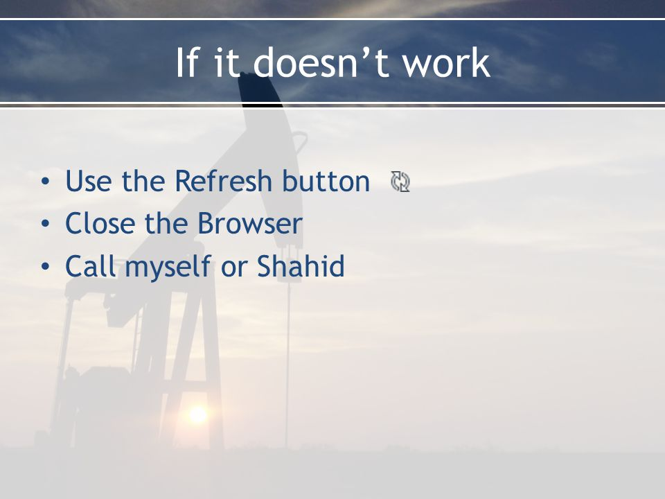 If it doesn't work Use the Refresh button Close the Browser Call myself or Shahid
