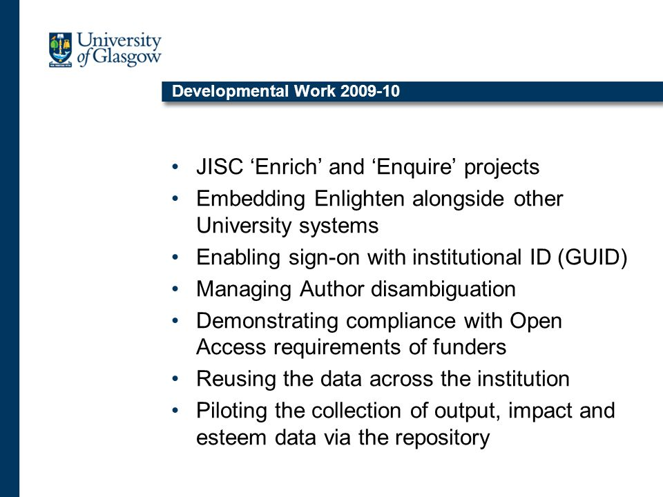 Developmental Work 2009-10 JISC 'Enrich' and 'Enquire' projects Embedding Enlighten alongside other University systems Enabling sign-on with institutional ID (GUID) Managing Author disambiguation Demonstrating compliance with Open Access requirements of funders Reusing the data across the institution Piloting the collection of output, impact and esteem data via the repository