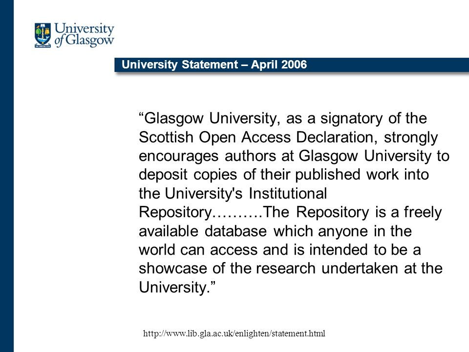 University Statement – April 2006 Glasgow University, as a signatory of the Scottish Open Access Declaration, strongly encourages authors at Glasgow University to deposit copies of their published work into the University s Institutional Repository……….The Repository is a freely available database which anyone in the world can access and is intended to be a showcase of the research undertaken at the University. http://www.lib.gla.ac.uk/enlighten/statement.html