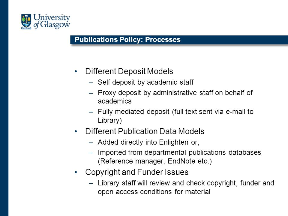Publications Policy: Processes Different Deposit Models –Self deposit by academic staff –Proxy deposit by administrative staff on behalf of academics –Fully mediated deposit (full text sent via e-mail to Library) Different Publication Data Models –Added directly into Enlighten or, –Imported from departmental publications databases (Reference manager, EndNote etc.) Copyright and Funder Issues –Library staff will review and check copyright, funder and open access conditions for material