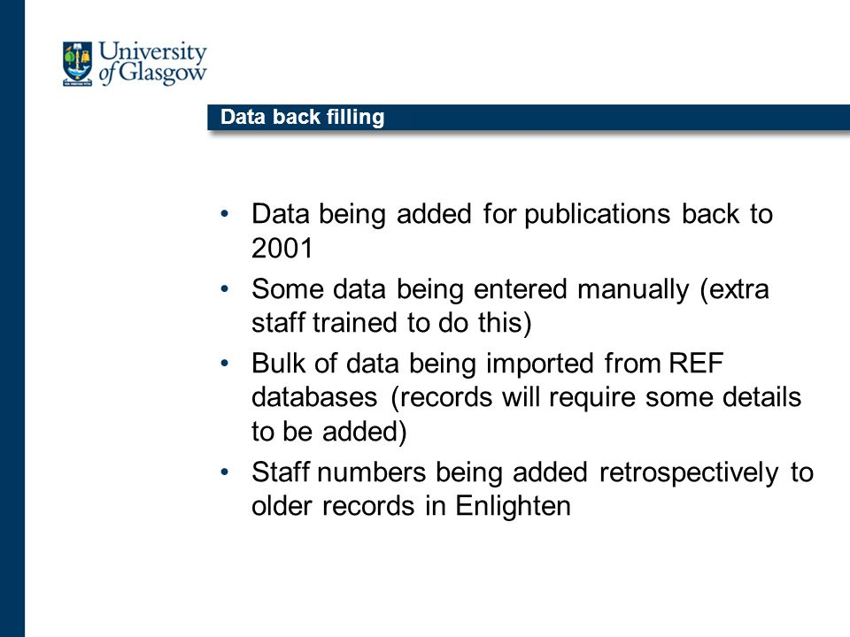 Data back filling Data being added for publications back to 2001 Some data being entered manually (extra staff trained to do this) Bulk of data being imported from REF databases (records will require some details to be added) Staff numbers being added retrospectively to older records in Enlighten