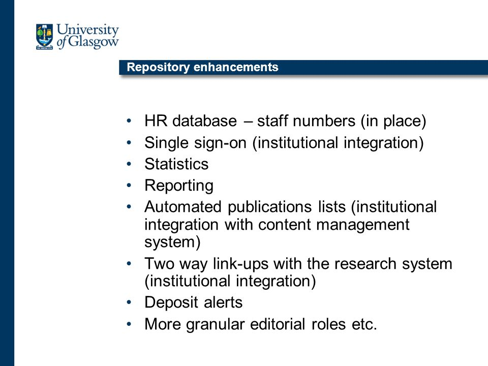 Repository enhancements HR database – staff numbers (in place) Single sign-on (institutional integration) Statistics Reporting Automated publications lists (institutional integration with content management system) Two way link-ups with the research system (institutional integration) Deposit alerts More granular editorial roles etc.