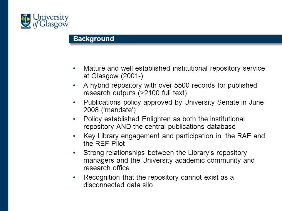Background Mature and well established institutional repository service at Glasgow (2001-) A hybrid repository with over 5500 records for published research outputs (>2100 full text) Publications policy approved by University Senate in June 2008 ('mandate') Policy established Enlighten as both the institutional repository AND the central publications database Key Library engagement and participation in the RAE and the REF Pilot Strong relationships between the Library's repository managers and the University academic community and research office Recognition that the repository cannot exist as a disconnected data silo