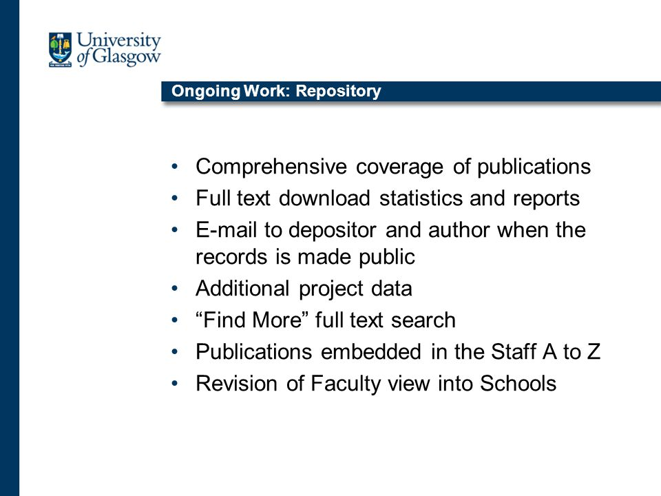 Ongoing Work: Repository Comprehensive coverage of publications Full text download statistics and reports E-mail to depositor and author when the records is made public Additional project data Find More full text search Publications embedded in the Staff A to Z Revision of Faculty view into Schools