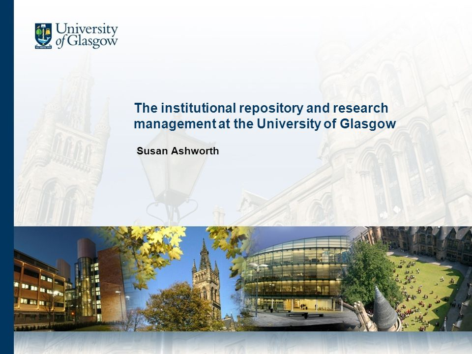 The institutional repository and research management at the University of Glasgow Susan Ashworth