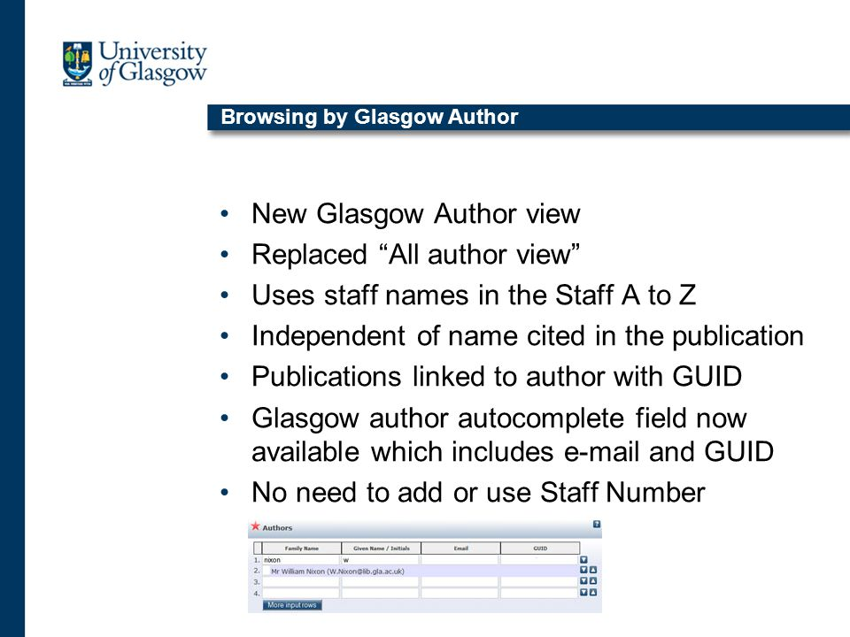 Browsing by Glasgow Author New Glasgow Author view Replaced All author view Uses staff names in the Staff A to Z Independent of name cited in the publication Publications linked to author with GUID Glasgow author autocomplete field now available which includes e-mail and GUID No need to add or use Staff Number