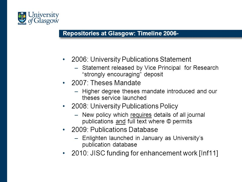 Repositories at Glasgow: Timeline 2006- 2006: University Publications Statement –Statement released by Vice Principal for Research strongly encouraging deposit 2007: Theses Mandate –Higher degree theses mandate introduced and our theses service launched 2008: University Publications Policy –New policy which requires details of all journal publications and full text where © permits 2009: Publications Database –Enlighten launched in January as University's publication database 2010: JISC funding for enhancement work [Inf11]