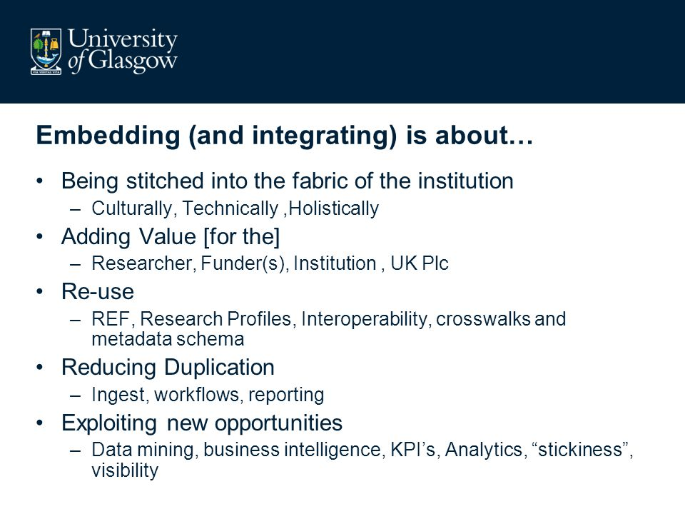 Embedding (and integrating) is about… Being stitched into the fabric of the institution –Culturally, Technically,Holistically Adding Value [for the] –Researcher, Funder(s), Institution, UK Plc Re-use –REF, Research Profiles, Interoperability, crosswalks and metadata schema Reducing Duplication –Ingest, workflows, reporting Exploiting new opportunities –Data mining, business intelligence, KPI's, Analytics, stickiness , visibility
