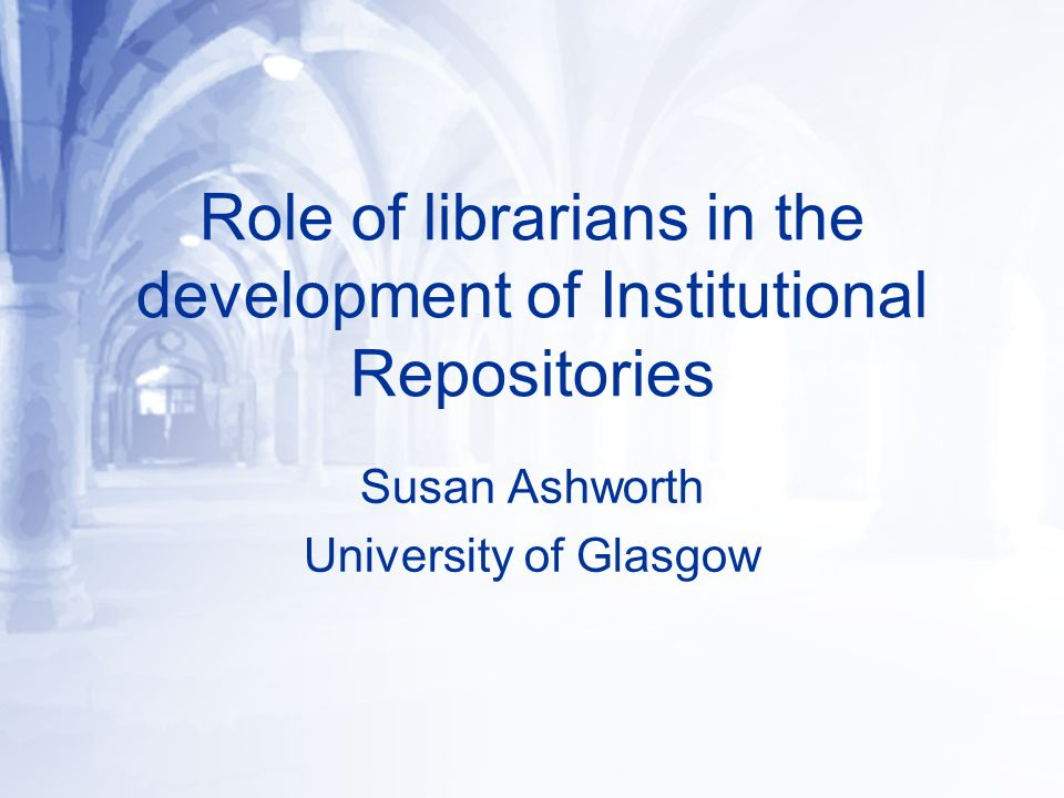 Role of librarians in the development of Institutional Repositories Susan Ashworth University of Glasgow