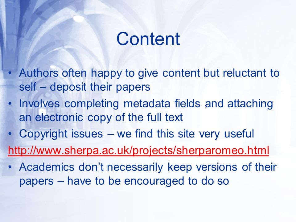 Content Authors often happy to give content but reluctant to self – deposit their papers Involves completing metadata fields and attaching an electronic copy of the full text Copyright issues – we find this site very useful http://www.sherpa.ac.uk/projects/sherparomeo.html Academics don't necessarily keep versions of their papers – have to be encouraged to do so