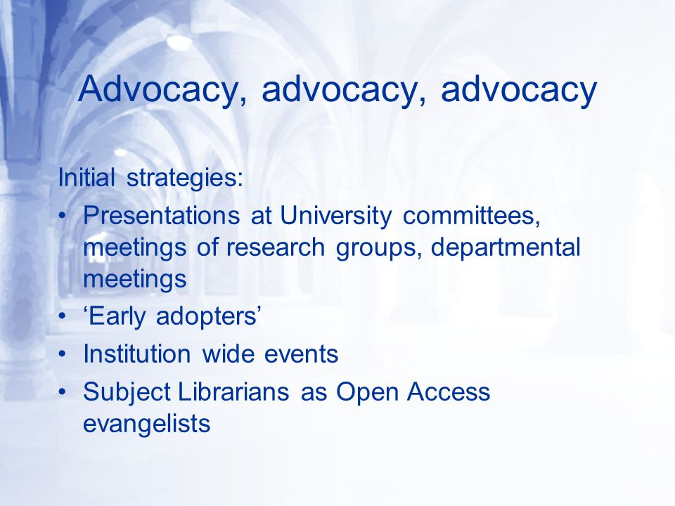Advocacy, advocacy, advocacy Initial strategies: Presentations at University committees, meetings of research groups, departmental meetings 'Early ado