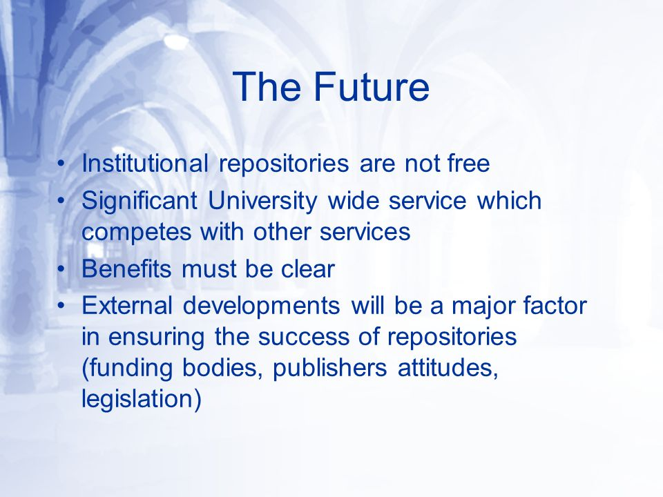 The Future Institutional repositories are not free Significant University wide service which competes with other services Benefits must be clear Exter