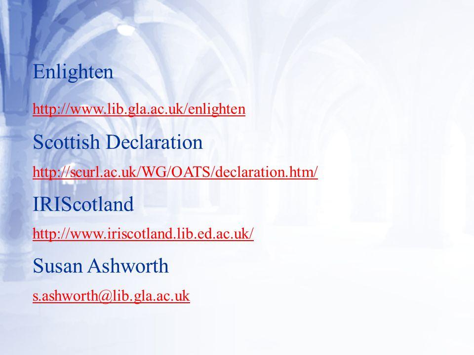 Enlighten http://www.lib.gla.ac.uk/enlighten Scottish Declaration http://scurl.ac.uk/WG/OATS/declaration.htm/ IRIScotland http://www.iriscotland.lib.ed.ac.uk/ Susan Ashworth s.ashworth@lib.gla.ac.uk