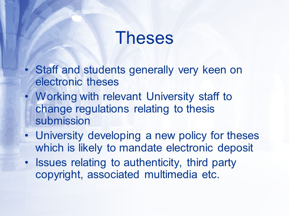 Theses Staff and students generally very keen on electronic theses Working with relevant University staff to change regulations relating to thesis submission University developing a new policy for theses which is likely to mandate electronic deposit Issues relating to authenticity, third party copyright, associated multimedia etc.