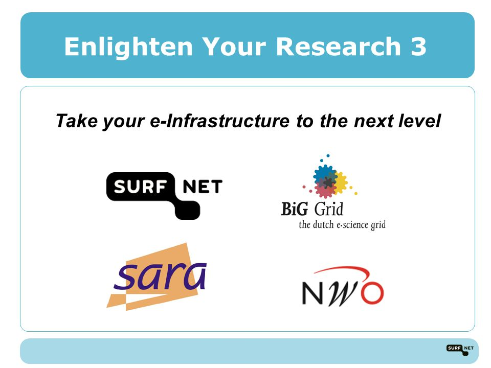 Enlighten Your Research 3 Take your e-Infrastructure to the next level