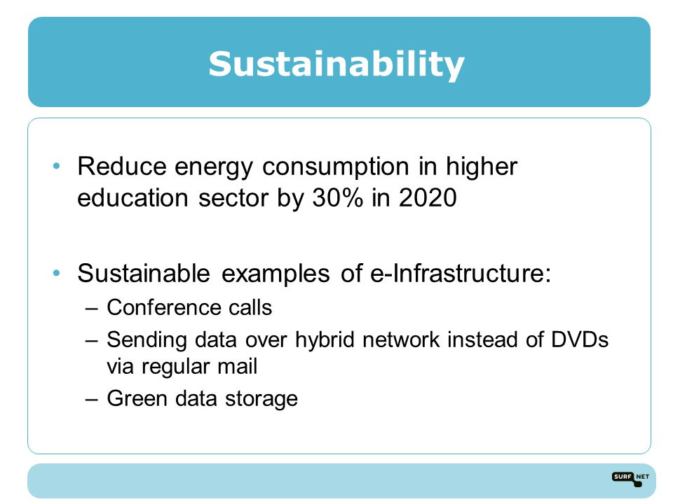 Sustainability Reduce energy consumption in higher education sector by 30% in 2020 Sustainable examples of e-Infrastructure: –Conference calls –Sending data over hybrid network instead of DVDs via regular mail –Green data storage