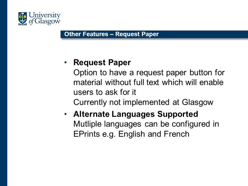 Other Features – Request Paper Request Paper Option to have a request paper button for material without full text which will enable users to ask for it Currently not implemented at Glasgow Alternate Languages Supported Mutliple languages can be configured in EPrints e.g.