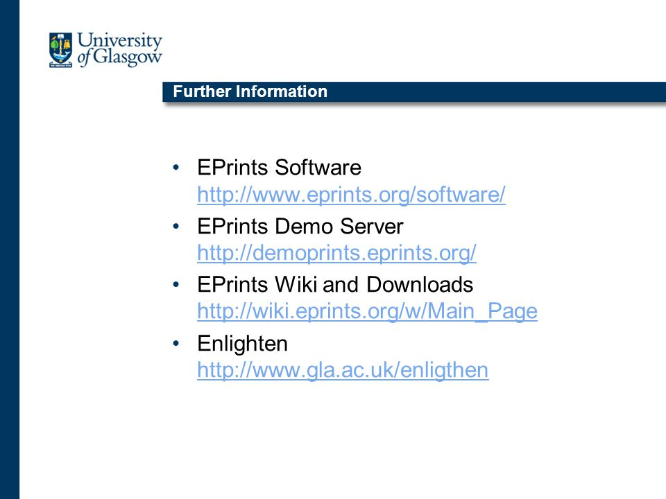 Further Information EPrints Software http://www.eprints.org/software/ http://www.eprints.org/software/ EPrints Demo Server http://demoprints.eprints.org/ http://demoprints.eprints.org/ EPrints Wiki and Downloads http://wiki.eprints.org/w/Main_Page http://wiki.eprints.org/w/Main_Page Enlighten http://www.gla.ac.uk/enligthen http://www.gla.ac.uk/enligthen