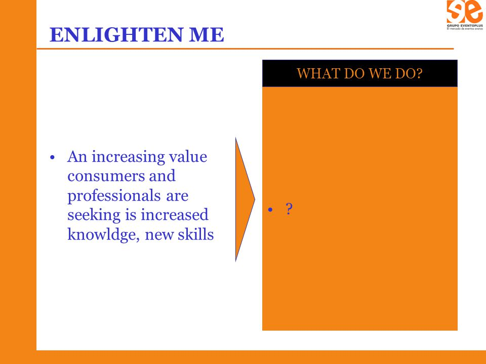 ENLIGHTEN ME An increasing value consumers and professionals are seeking is increased knowldge, new skills .