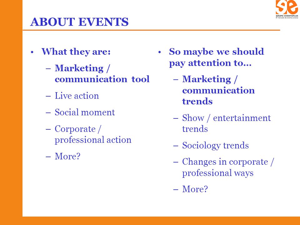 ABOUT EVENTS What they are: –Marketing / communication tool –Live action –Social moment –Corporate / professional action –More.