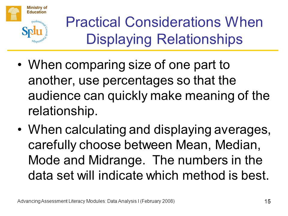 Advancing Assessment Literacy Modules: Data Analysis I (February 2008) 15 Practical Considerations When Displaying Relationships When comparing size of one part to another, use percentages so that the audience can quickly make meaning of the relationship.
