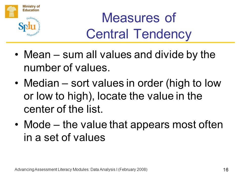 Advancing Assessment Literacy Modules: Data Analysis I (February 2008) 16 Measures of Central Tendency Mean – sum all values and divide by the number of values.