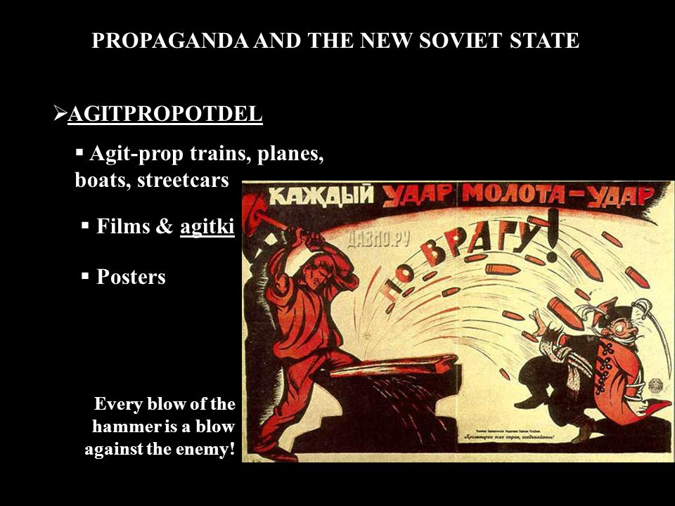 PROPAGANDA AND THE NEW SOVIET STATE  AGITPROPOTDEL  Agit-prop trains, planes, boats, streetcars  Films & agitki  Posters Every blow of the hammer is a blow against the enemy!