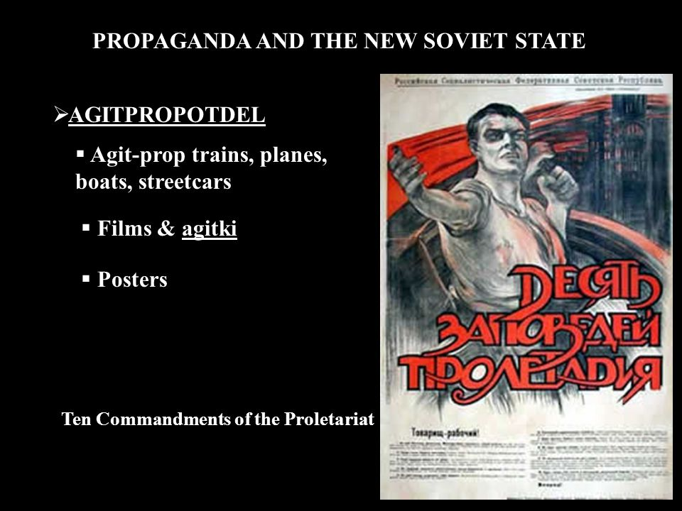 PROPAGANDA AND THE NEW SOVIET STATE  AGITPROPOTDEL  Agit-prop trains, planes, boats, streetcars  Films & agitki  Posters Ten Commandments of the Proletariat