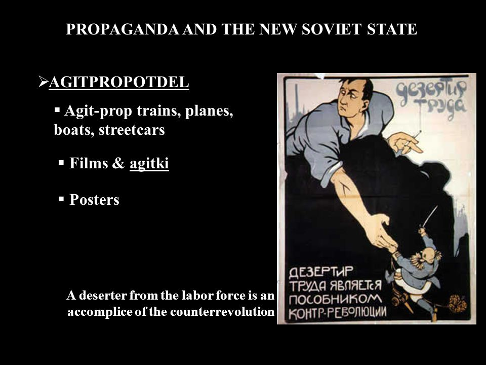 PROPAGANDA AND THE NEW SOVIET STATE  AGITPROPOTDEL  Agit-prop trains, planes, boats, streetcars  Films & agitki  Posters A deserter from the labor force is an accomplice of the counterrevolution