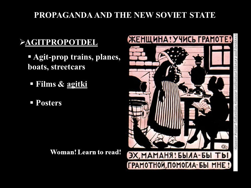 PROPAGANDA AND THE NEW SOVIET STATE  AGITPROPOTDEL  Agit-prop trains, planes, boats, streetcars  Films & agitki  Posters Woman.