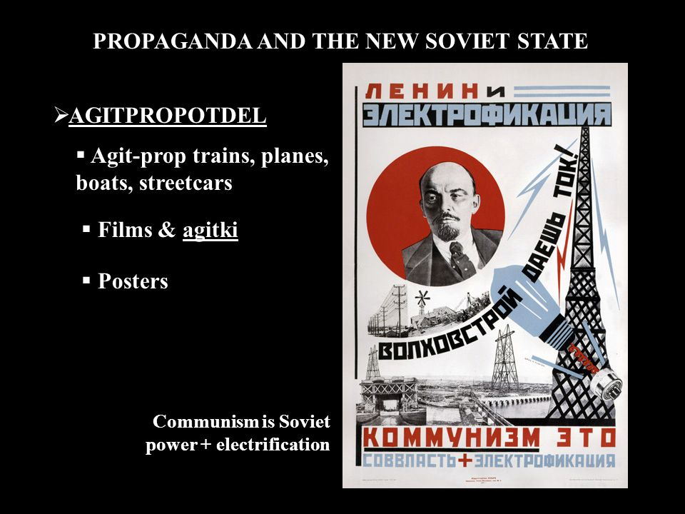 PROPAGANDA AND THE NEW SOVIET STATE  AGITPROPOTDEL  Agit-prop trains, planes, boats, streetcars  Films & agitki  Posters Communism is Soviet power + electrification