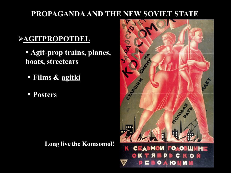 PROPAGANDA AND THE NEW SOVIET STATE  AGITPROPOTDEL  Agit-prop trains, planes, boats, streetcars  Films & agitki  Posters Long live the Komsomol!