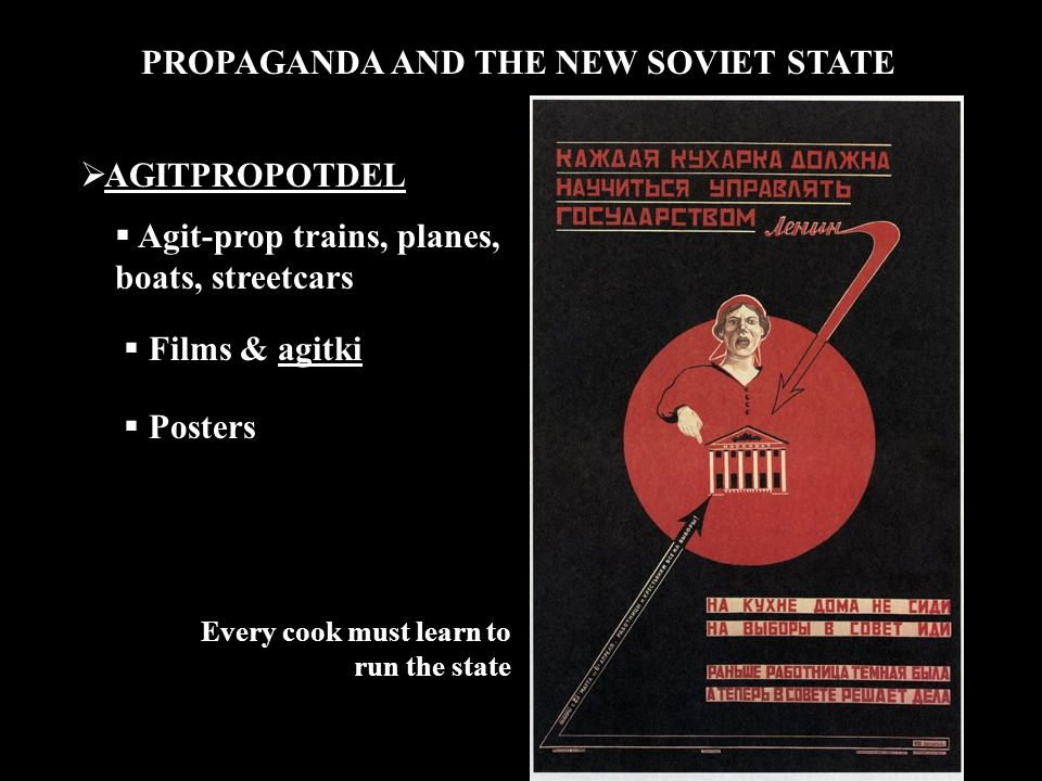 PROPAGANDA AND THE NEW SOVIET STATE  AGITPROPOTDEL  Agit-prop trains, planes, boats, streetcars  Films & agitki  Posters Every cook must learn to run the state