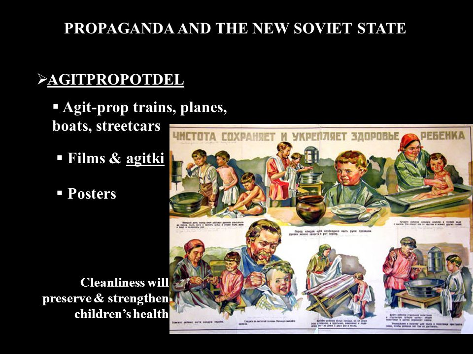 PROPAGANDA AND THE NEW SOVIET STATE  AGITPROPOTDEL  Agit-prop trains, planes, boats, streetcars  Films & agitki  Posters Cleanliness will preserve & strengthen children's health