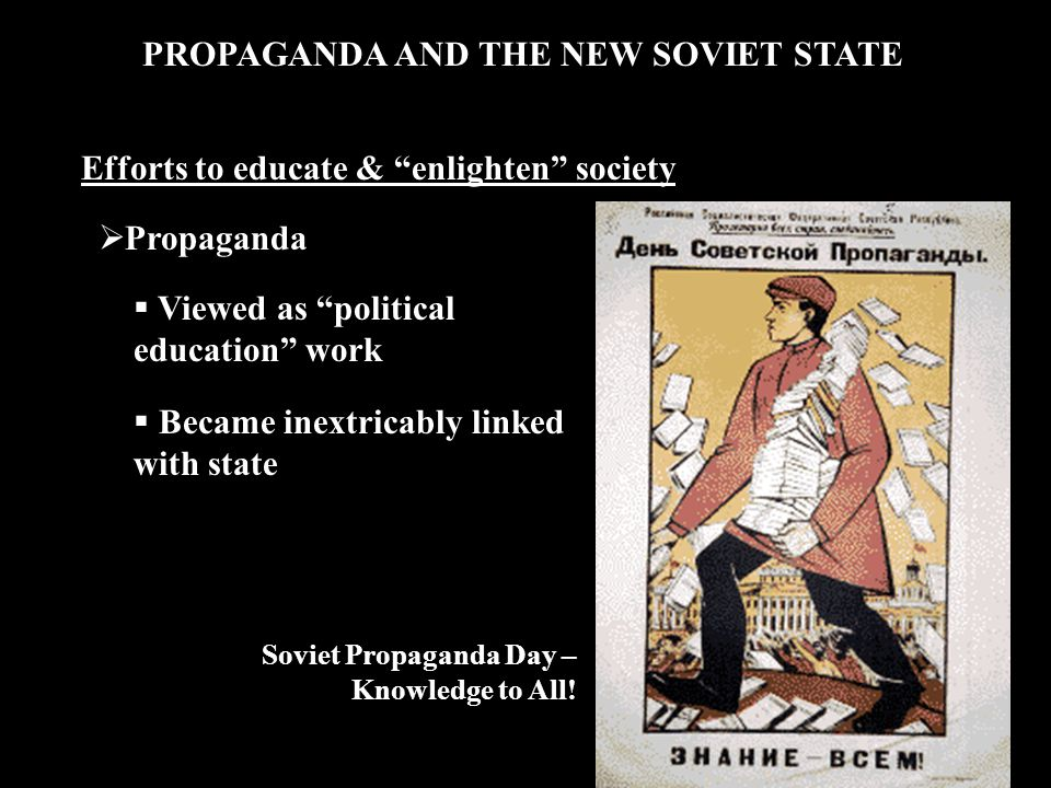 PROPAGANDA AND THE NEW SOVIET STATE  Propaganda  Viewed as political education work  Became inextricably linked with state Efforts to educate & enlighten society Soviet Propaganda Day – Knowledge to All!