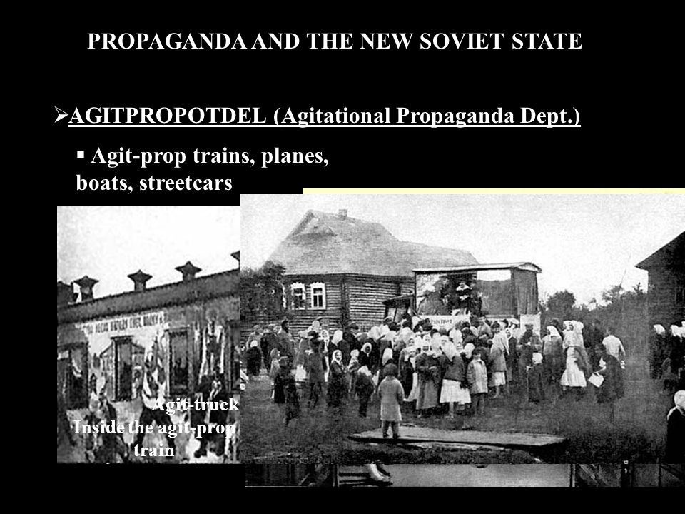 PROPAGANDA AND THE NEW SOVIET STATE  AGITPROPOTDEL (Agitational Propaganda Dept.)  Agit-prop trains, planes, boats, streetcars The Lenin Propaganda Train Inside the agit-prop train Agit-truck