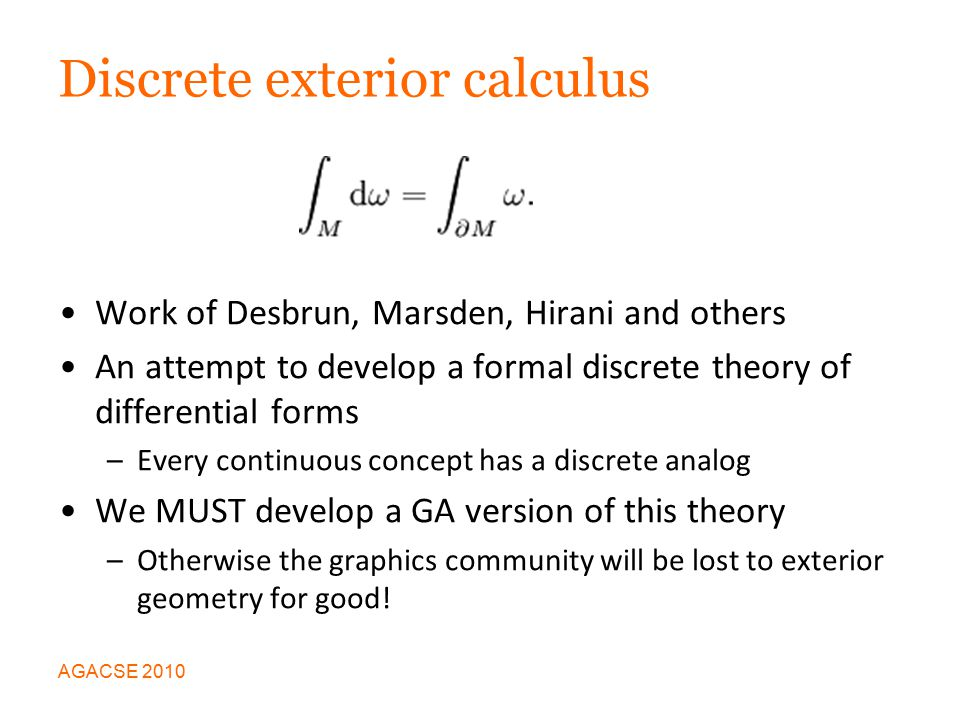 Discrete exterior calculus Work of Desbrun, Marsden, Hirani and others An attempt to develop a formal discrete theory of differential forms –Every continuous concept has a discrete analog We MUST develop a GA version of this theory –Otherwise the graphics community will be lost to exterior geometry for good.