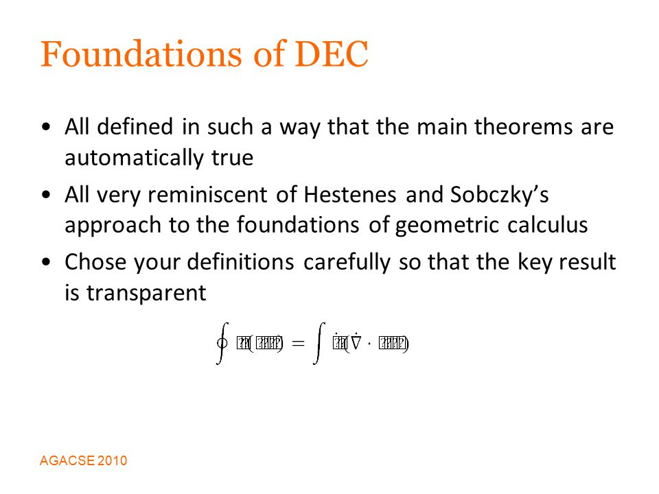 Foundations of DEC All defined in such a way that the main theorems are automatically true All very reminiscent of Hestenes and Sobczky's approach to the foundations of geometric calculus Chose your definitions carefully so that the key result is transparent AGACSE 2010