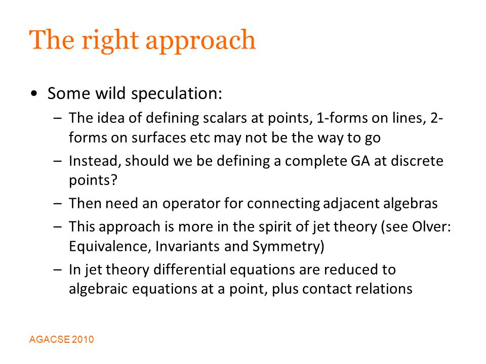 The right approach Some wild speculation: –The idea of defining scalars at points, 1-forms on lines, 2- forms on surfaces etc may not be the way to go –Instead, should we be defining a complete GA at discrete points.