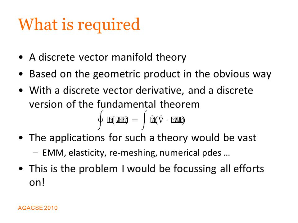 What is required A discrete vector manifold theory Based on the geometric product in the obvious way With a discrete vector derivative, and a discrete version of the fundamental theorem The applications for such a theory would be vast –EMM, elasticity, re-meshing, numerical pdes … This is the problem I would be focussing all efforts on.