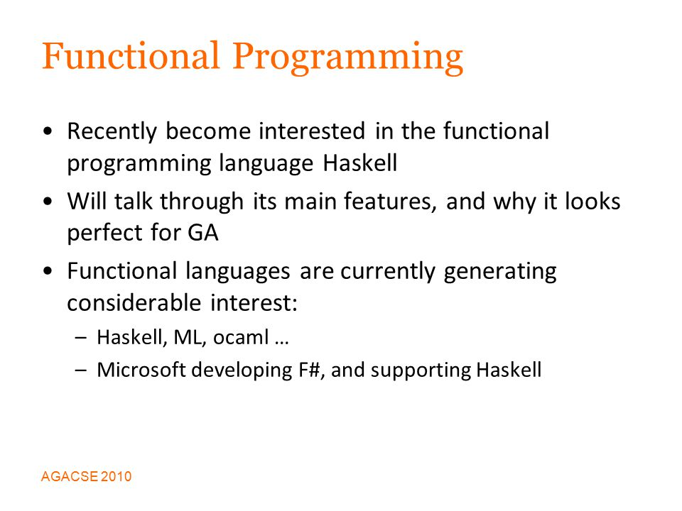 Functional Programming Recently become interested in the functional programming language Haskell Will talk through its main features, and why it looks perfect for GA Functional languages are currently generating considerable interest: –Haskell, ML, ocaml … –Microsoft developing F#, and supporting Haskell AGACSE 2010