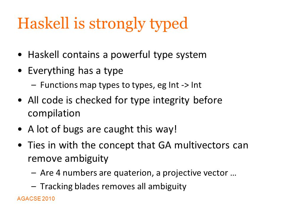 Haskell is strongly typed Haskell contains a powerful type system Everything has a type –Functions map types to types, eg Int -> Int All code is checked for type integrity before compilation A lot of bugs are caught this way.