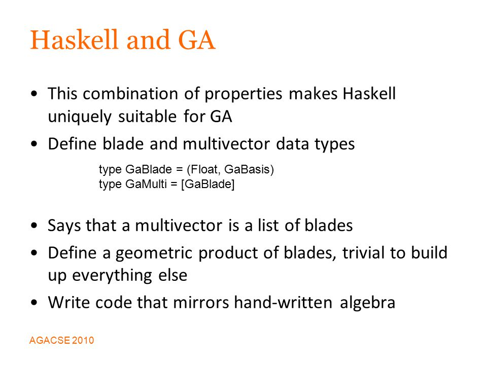 Haskell and GA This combination of properties makes Haskell uniquely suitable for GA Define blade and multivector data types Says that a multivector is a list of blades Define a geometric product of blades, trivial to build up everything else Write code that mirrors hand-written algebra AGACSE 2010 type GaBlade = (Float, GaBasis) type GaMulti = [GaBlade]