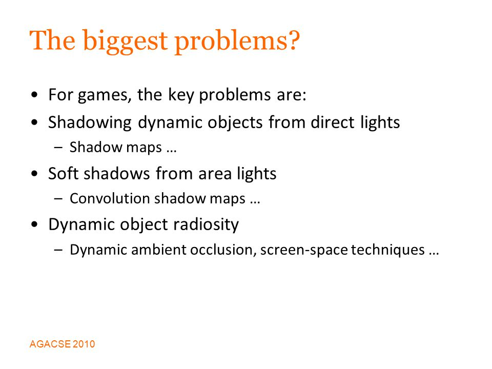 Shadows from Direct Lights A solved problem to some extent: Create a shadow map for each light source by rendering depth information Use this to look up whether or not a point is in shadow Gives rise to jaggies, aliasing artifacts … AGACSE 2010