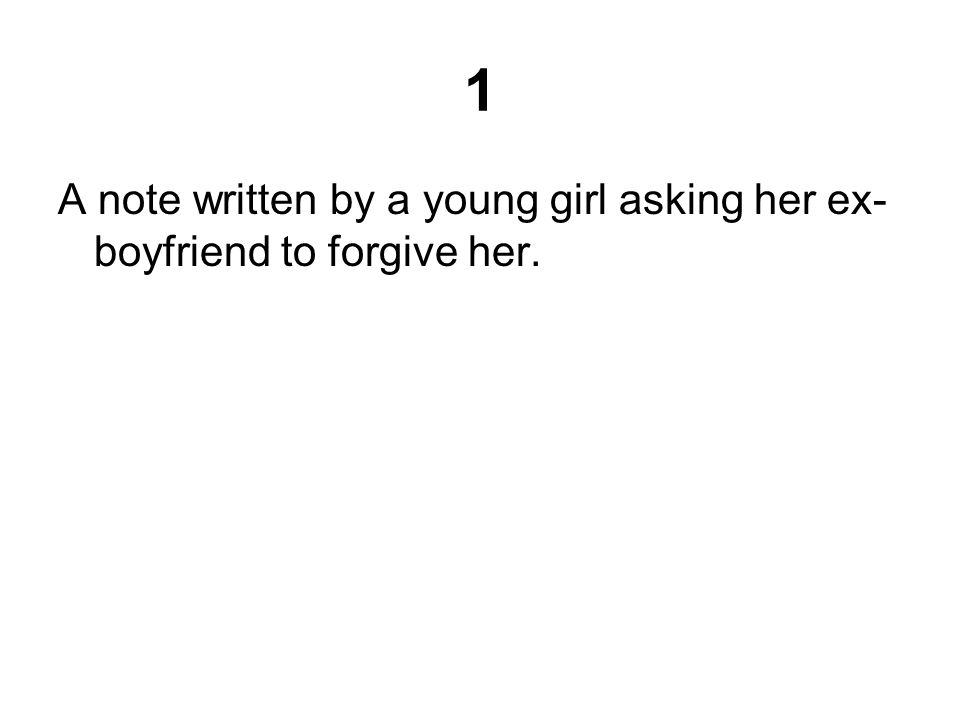 1 A note written by a young girl asking her ex- boyfriend to forgive her.