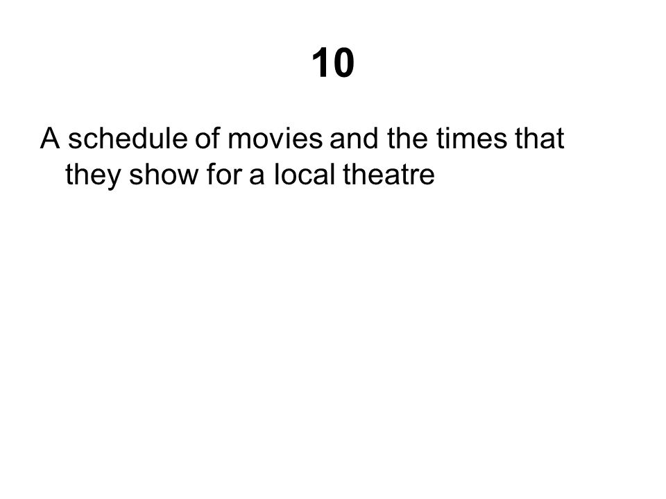 10 A schedule of movies and the times that they show for a local theatre