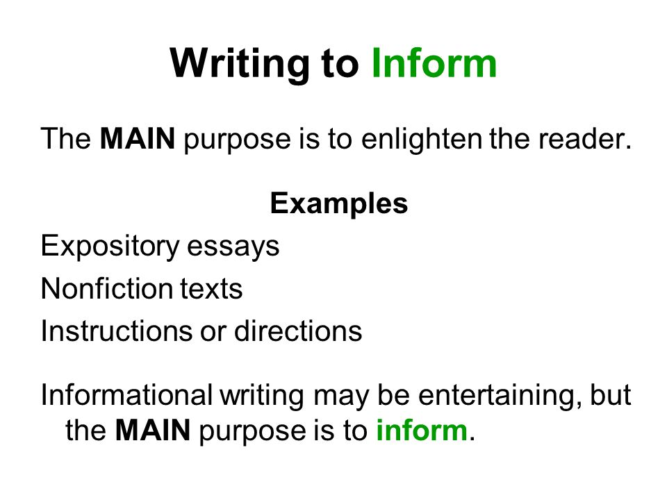 Writing to Inform The MAIN purpose is to enlighten the reader.
