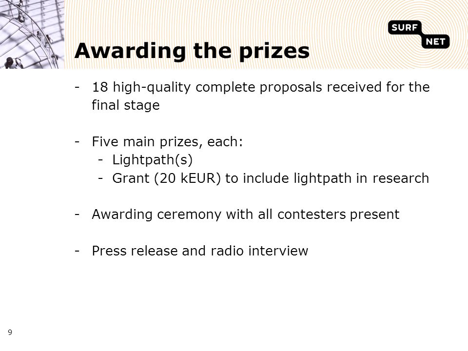 9 Awarding the prizes -18 high-quality complete proposals received for the final stage -Five main prizes, each: -Lightpath(s) -Grant (20 kEUR) to include lightpath in research -Awarding ceremony with all contesters present -Press release and radio interview