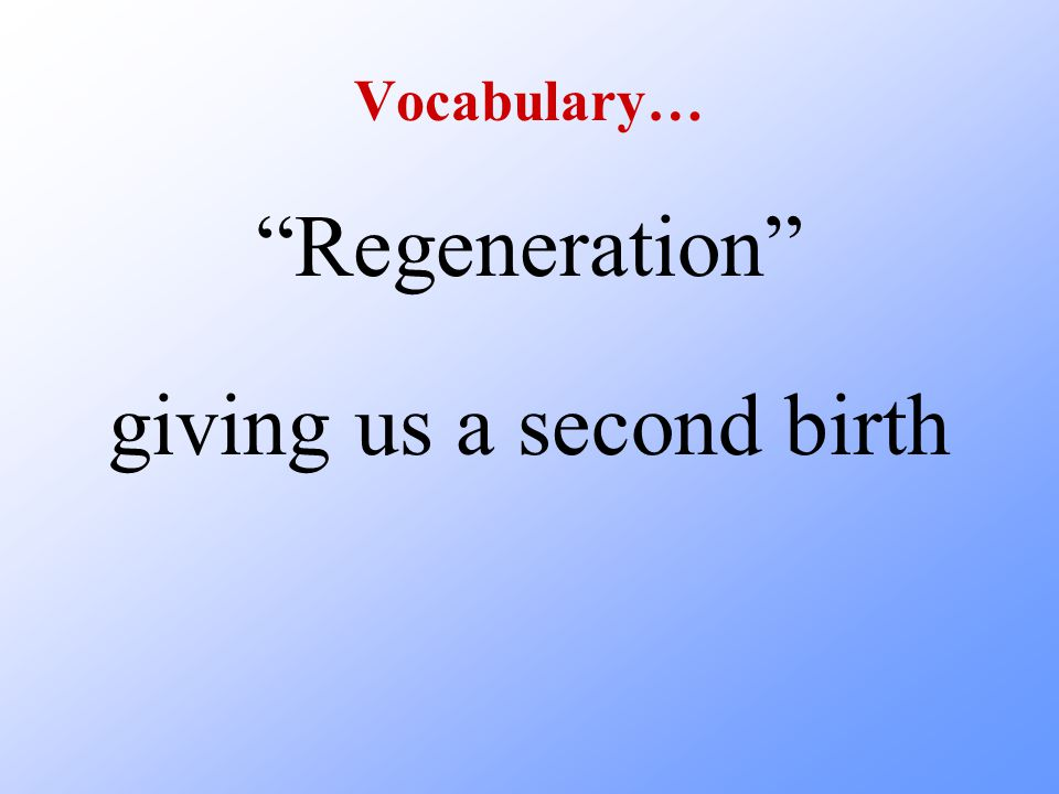 Vocabulary… Regeneration giving us a second birth